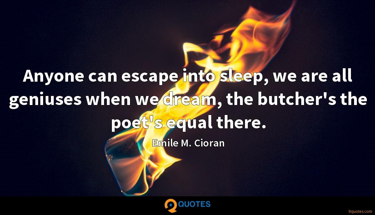 Anyone can escape into sleep, we are all geniuses when we dream, the butcher's the poet's equal there.