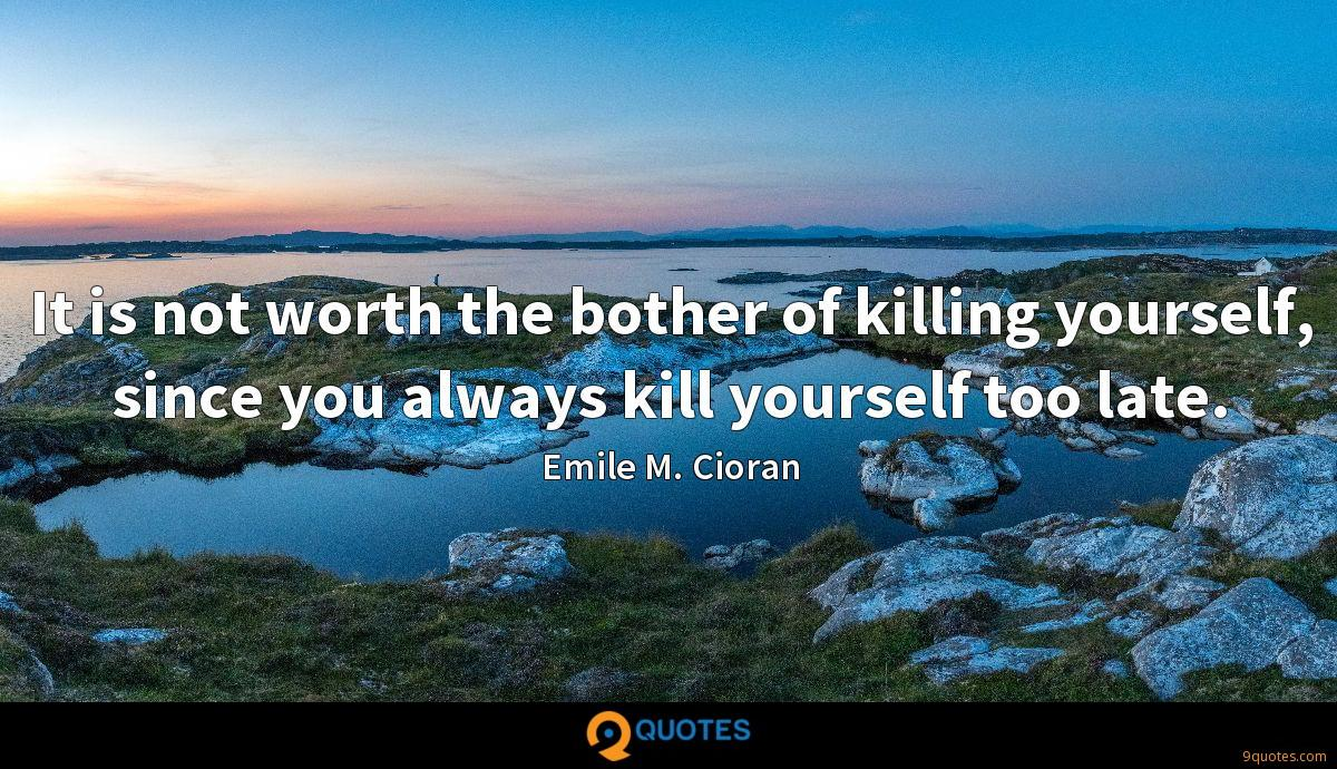 It is not worth the bother of killing yourself, since you always kill yourself too late.