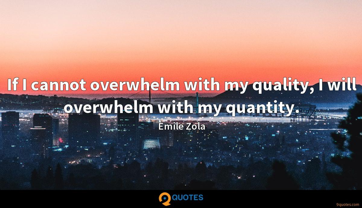 If I cannot overwhelm with my quality, I will overwhelm with my quantity.