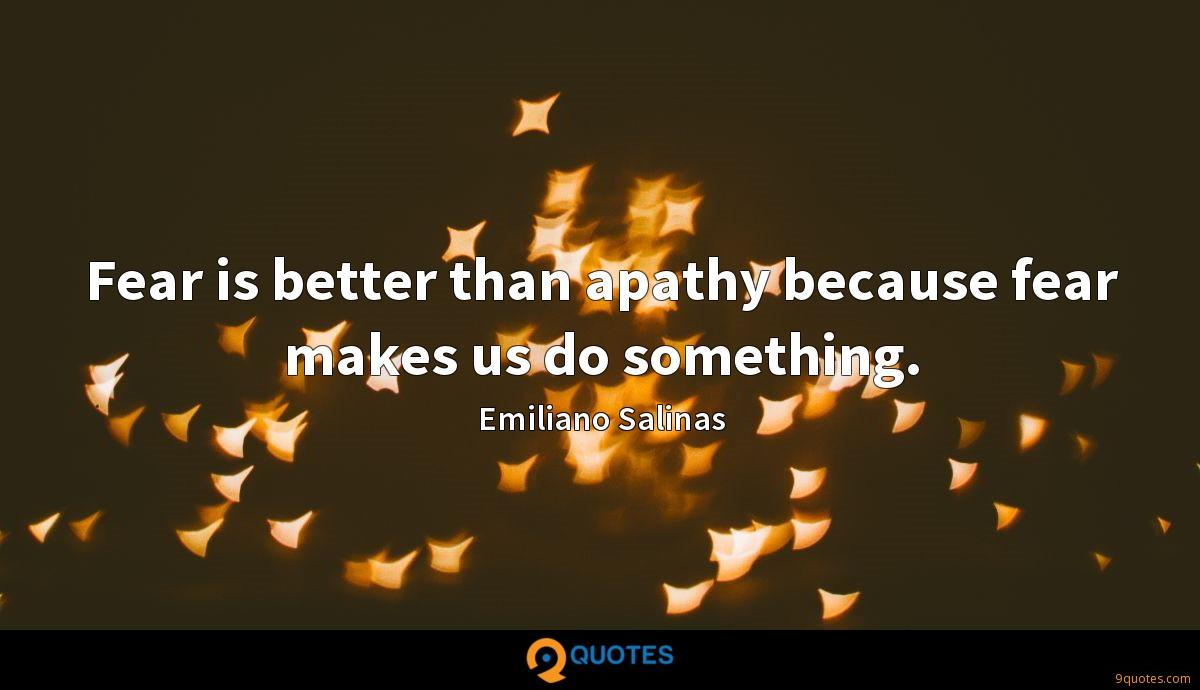 Fear is better than apathy because fear makes us do something.