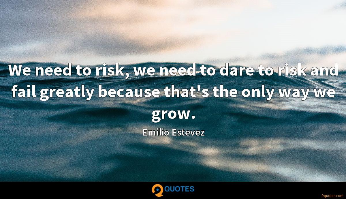We need to risk, we need to dare to risk and fail greatly because that's the only way we grow.