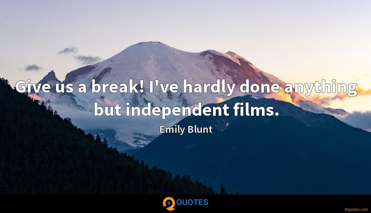 Give us a break! I've hardly done anything but independent films.