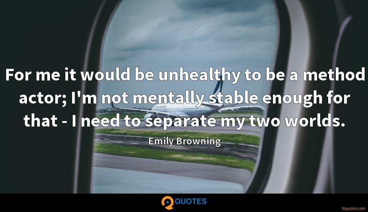 For me it would be unhealthy to be a method actor; I'm not mentally stable enough for that - I need to separate my two worlds.