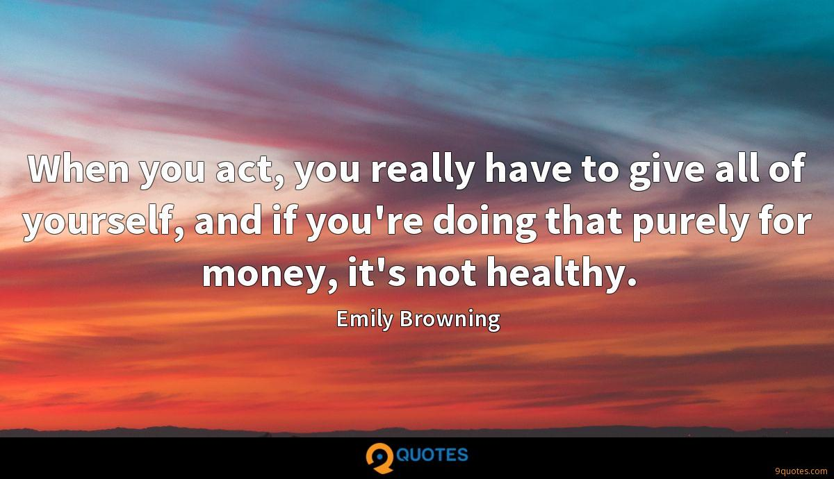 When you act, you really have to give all of yourself, and if you're doing that purely for money, it's not healthy.