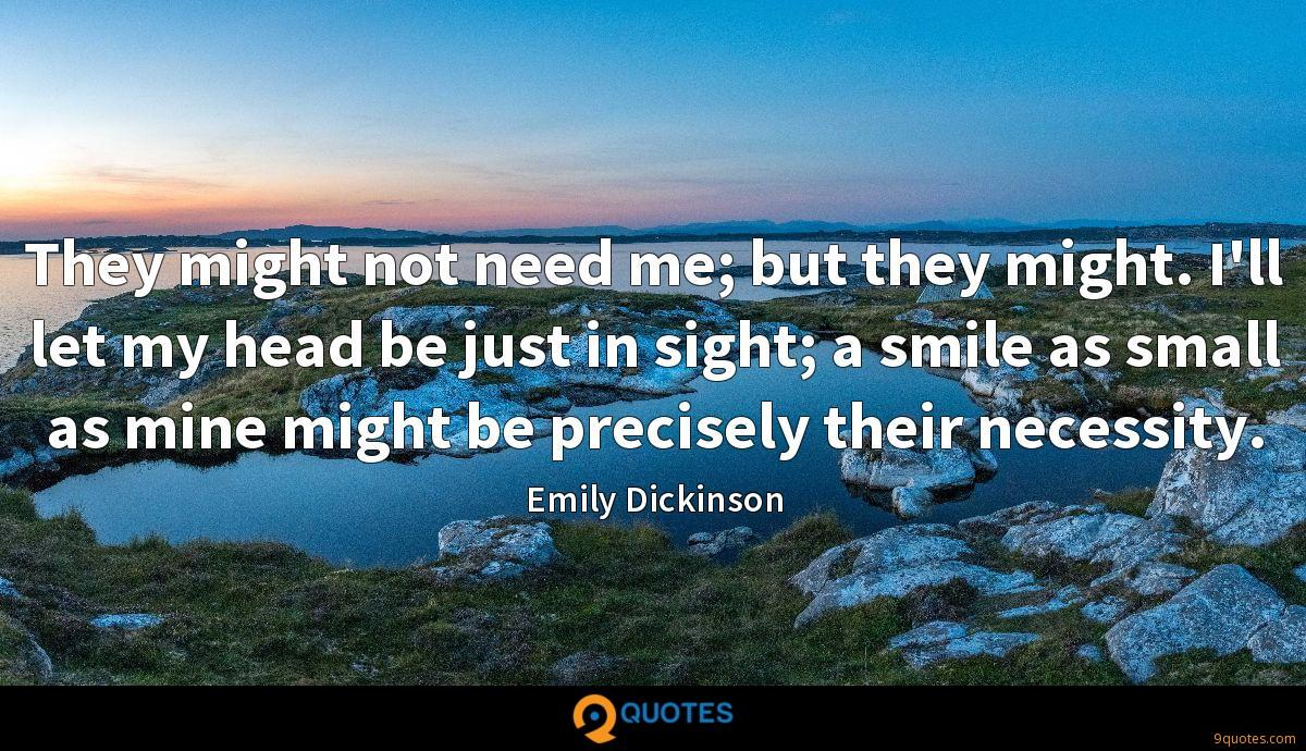 They might not need me; but they might. I'll let my head be just in sight; a smile as small as mine might be precisely their necessity.