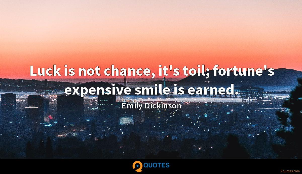 Luck is not chance, it's toil; fortune's expensive smile is earned.