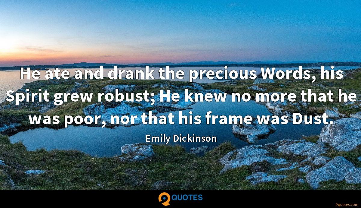 He ate and drank the precious Words, his Spirit grew robust; He knew no more that he was poor, nor that his frame was Dust.