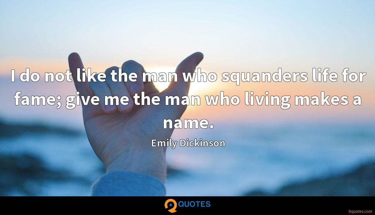 I do not like the man who squanders life for fame; give me the man who living makes a name.