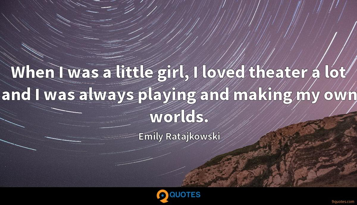 When I was a little girl, I loved theater a lot and I was always playing and making my own worlds.
