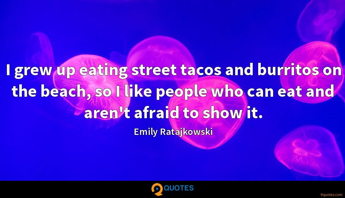 I grew up eating street tacos and burritos on the beach, so I like people who can eat and aren't afraid to show it.
