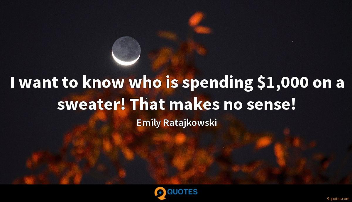 I want to know who is spending $1,000 on a sweater! That makes no sense!