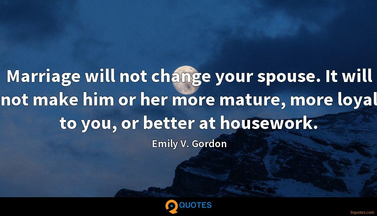 Marriage will not change your spouse. It will not make him or her more mature, more loyal to you, or better at housework.