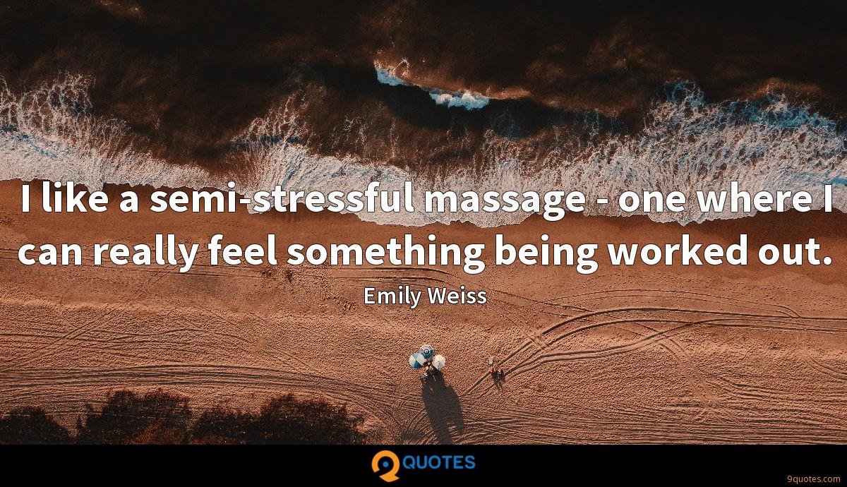 I like a semi-stressful massage - one where I can really feel something being worked out.