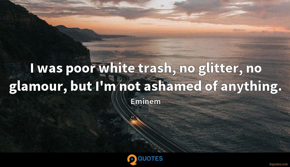I was poor white trash, no glitter, no glamour, but I'm not ashamed of anything.