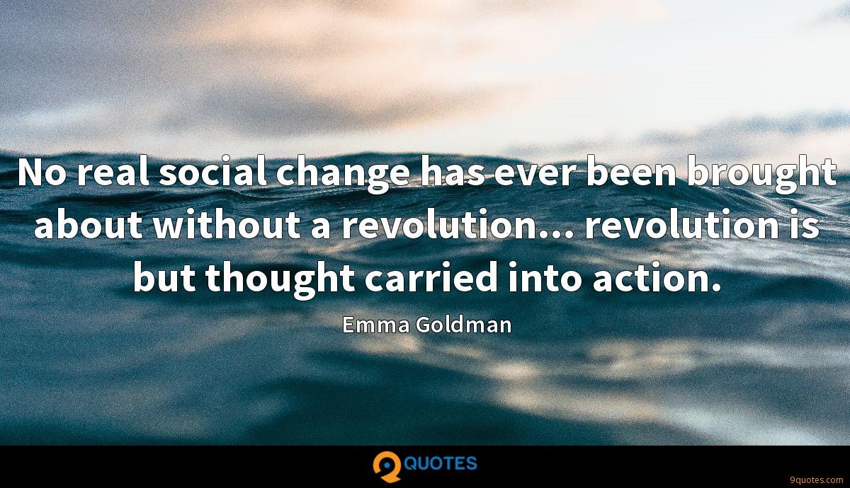 No real social change has ever been brought about without a revolution... revolution is but thought carried into action.