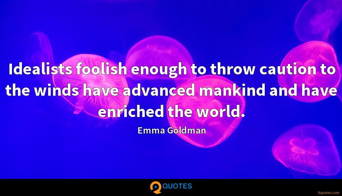 Idealists foolish enough to throw caution to the winds have advanced mankind and have enriched the world.