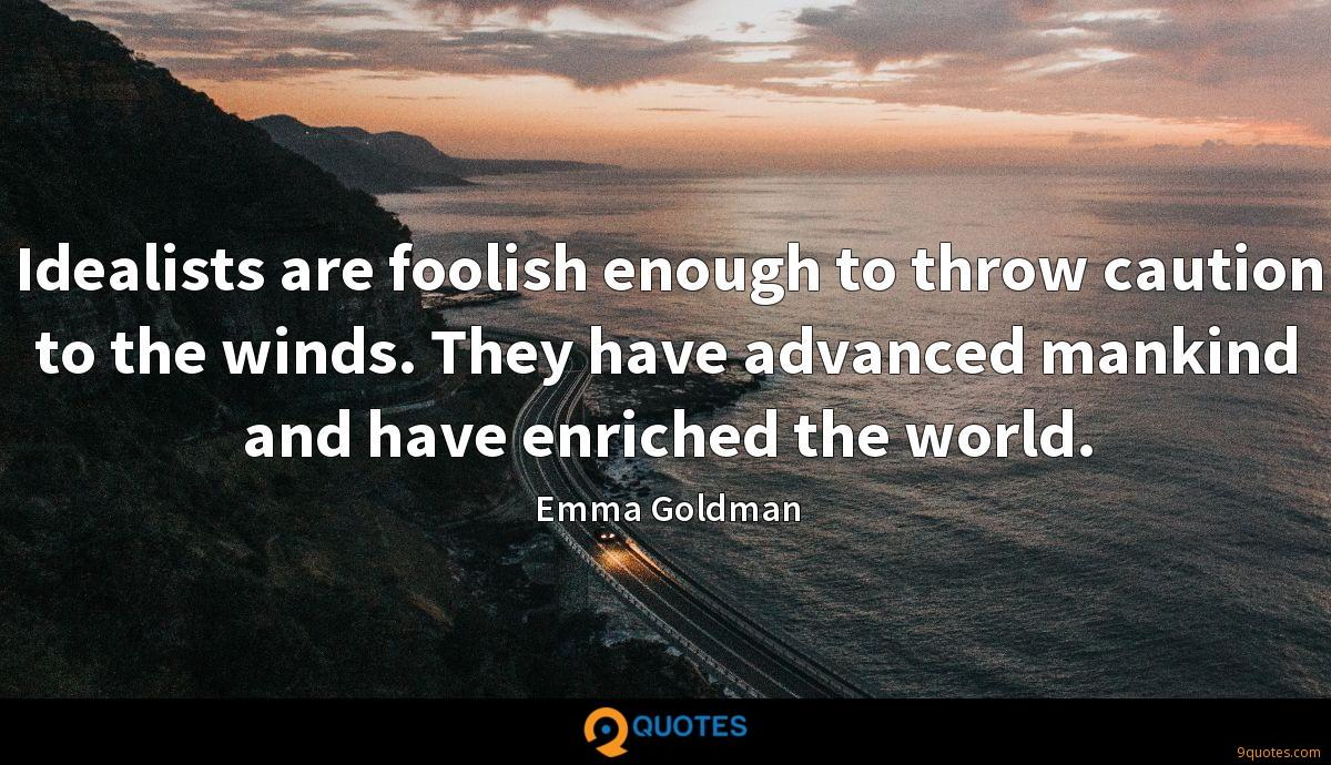 Idealists are foolish enough to throw caution to the winds. They have advanced mankind and have enriched the world.
