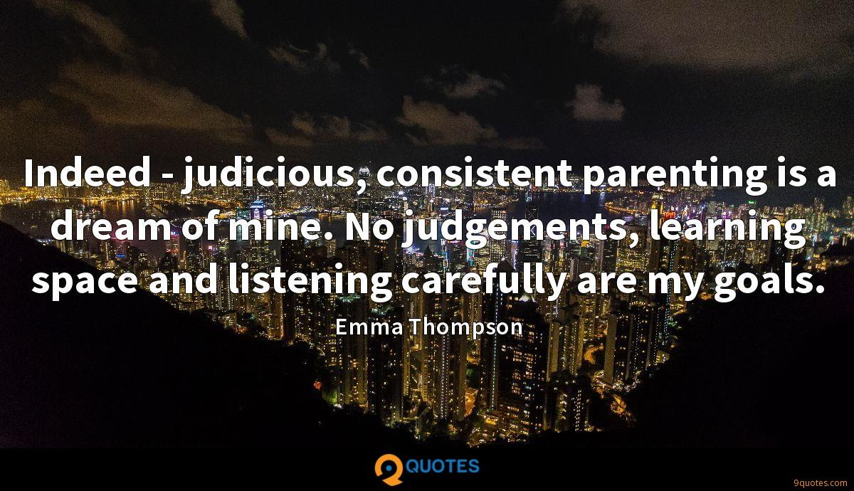 Indeed - judicious, consistent parenting is a dream of mine. No judgements, learning space and listening carefully are my goals.