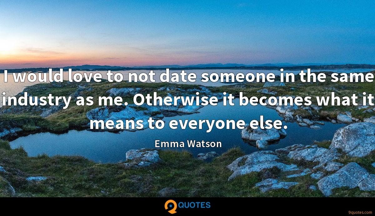 I would love to not date someone in the same industry as me. Otherwise it becomes what it means to everyone else.