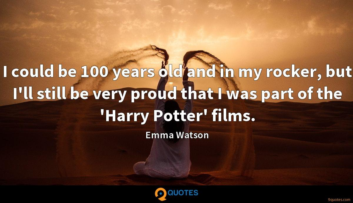 I could be 100 years old and in my rocker, but I'll still be very proud that I was part of the 'Harry Potter' films.