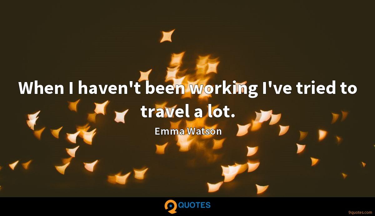 When I haven't been working I've tried to travel a lot.