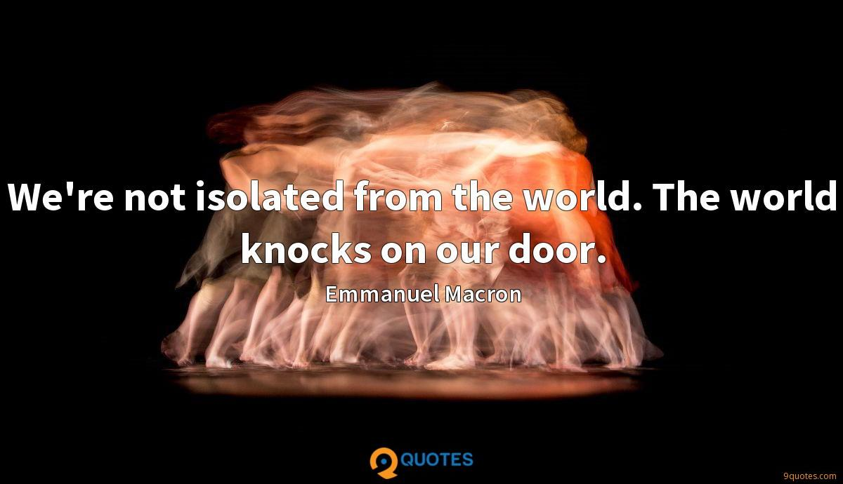 We're not isolated from the world. The world knocks on our door.