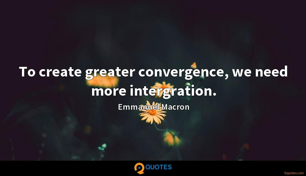 To create greater convergence, we need more intergration.