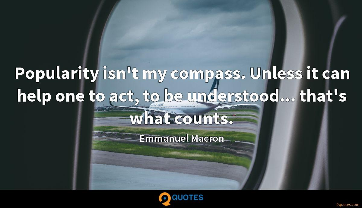 Popularity isn't my compass. Unless it can help one to act, to be understood... that's what counts.