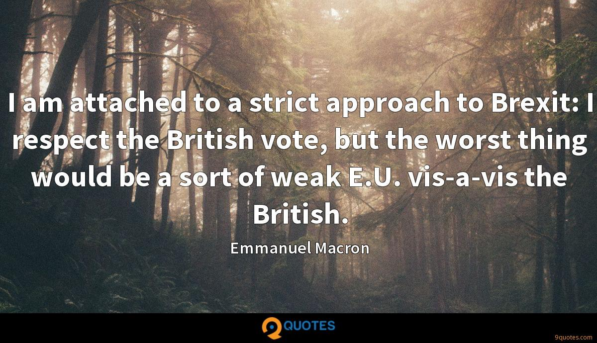 I am attached to a strict approach to Brexit: I respect the British vote, but the worst thing would be a sort of weak E.U. vis-a-vis the British.