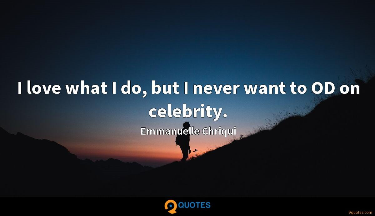 I love what I do, but I never want to OD on celebrity.