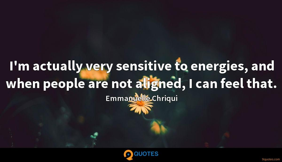I'm actually very sensitive to energies, and when people are not aligned, I can feel that.
