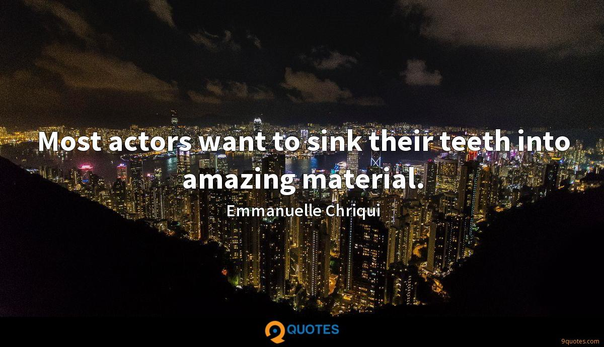 Most actors want to sink their teeth into amazing material.