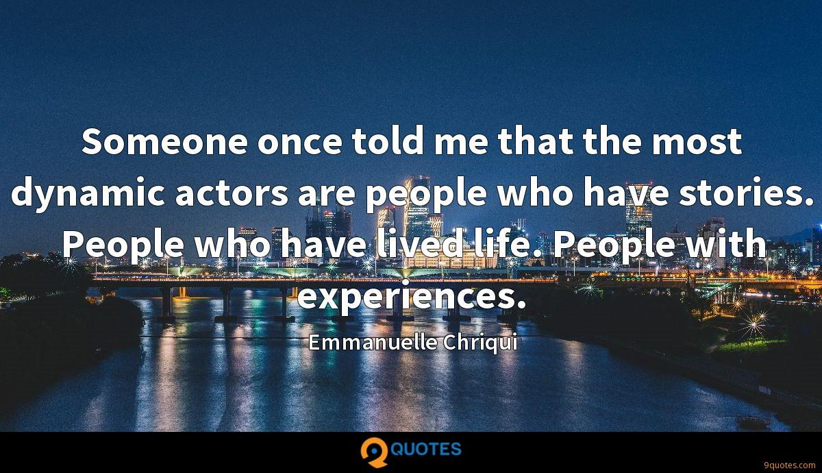 Someone once told me that the most dynamic actors are people who have stories. People who have lived life. People with experiences.