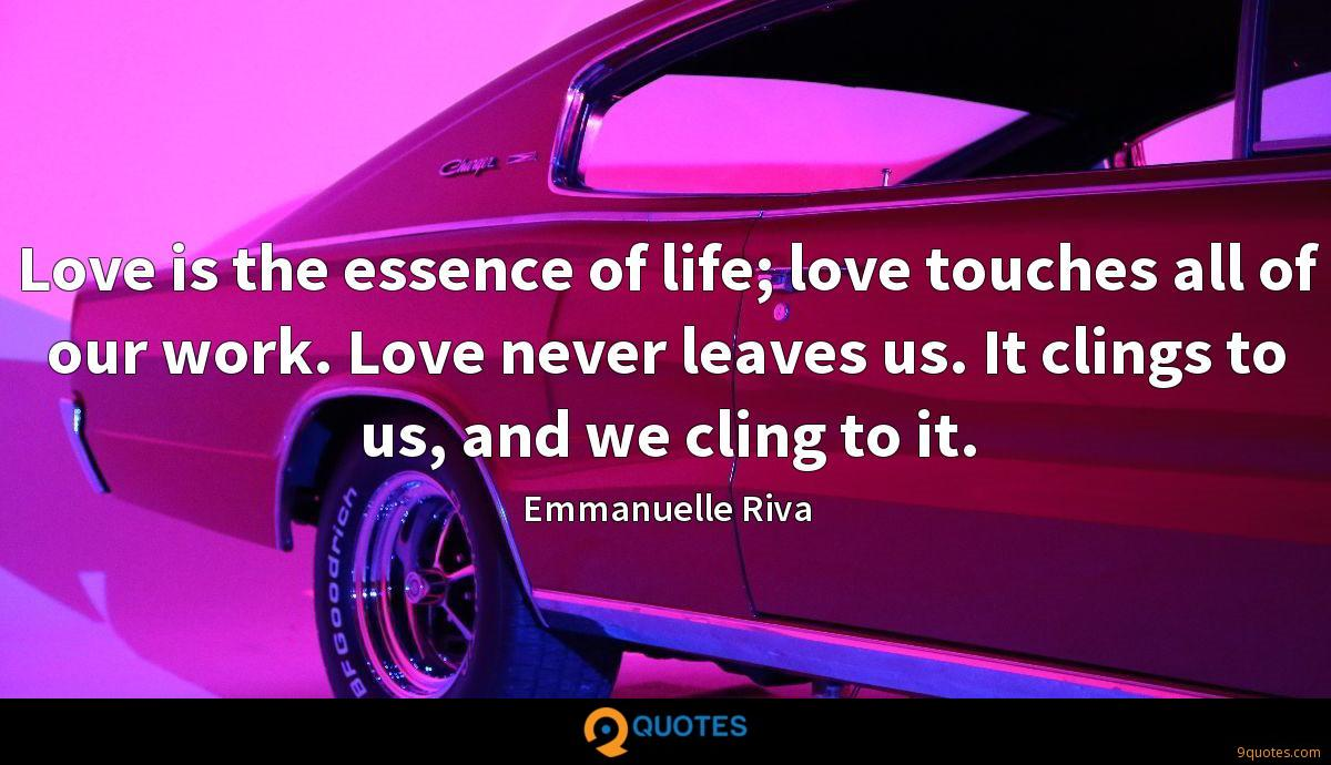 Love is the essence of life; love touches all of our work. Love never leaves us. It clings to us, and we cling to it.