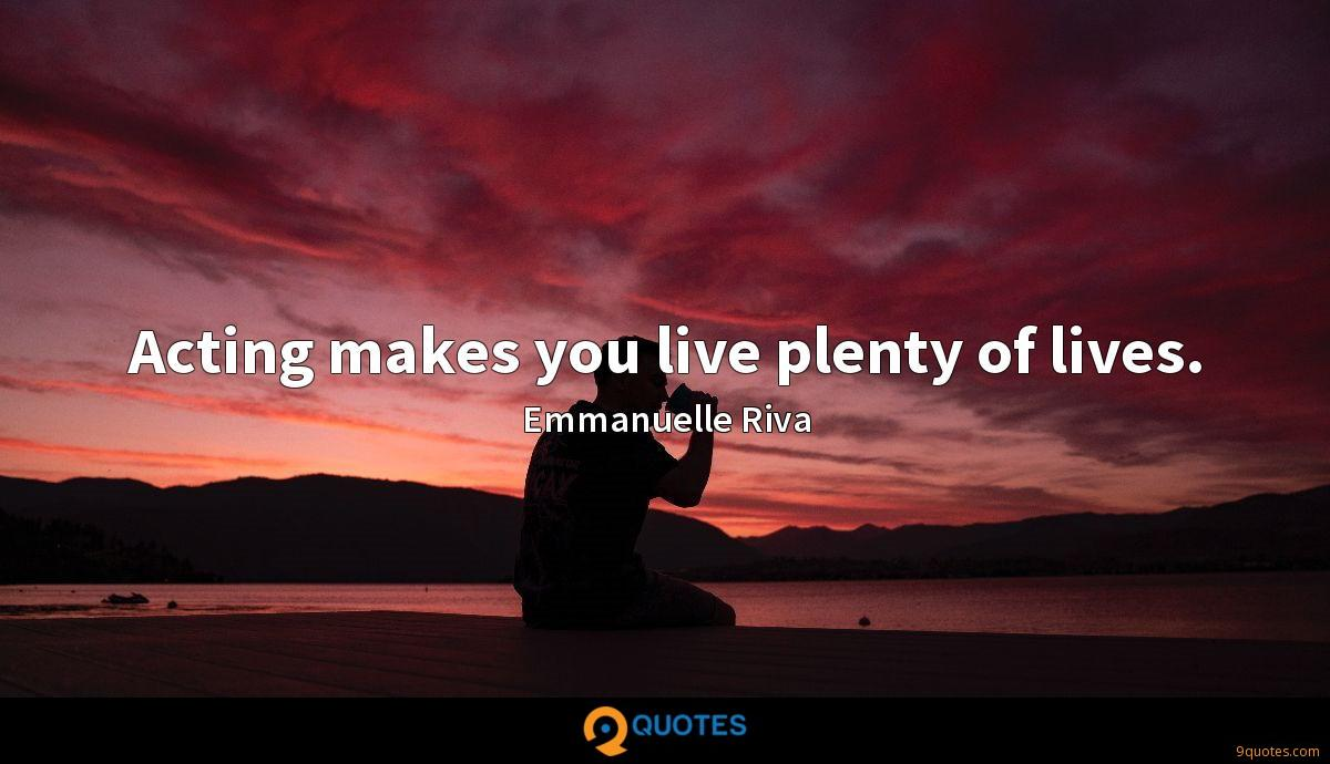 Acting makes you live plenty of lives.