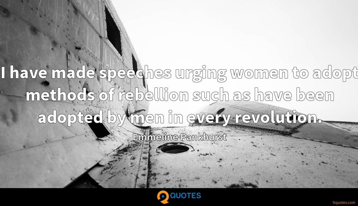 I have made speeches urging women to adopt methods of rebellion such as have been adopted by men in every revolution.