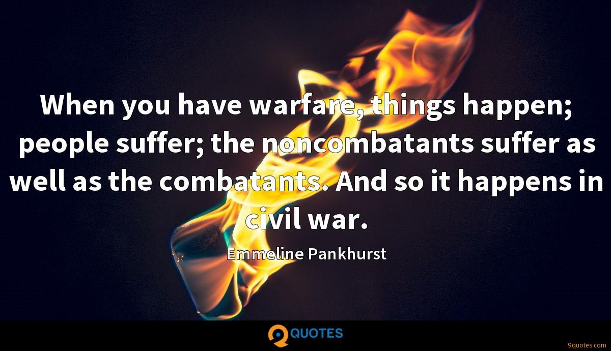 When you have warfare, things happen; people suffer; the noncombatants suffer as well as the combatants. And so it happens in civil war.