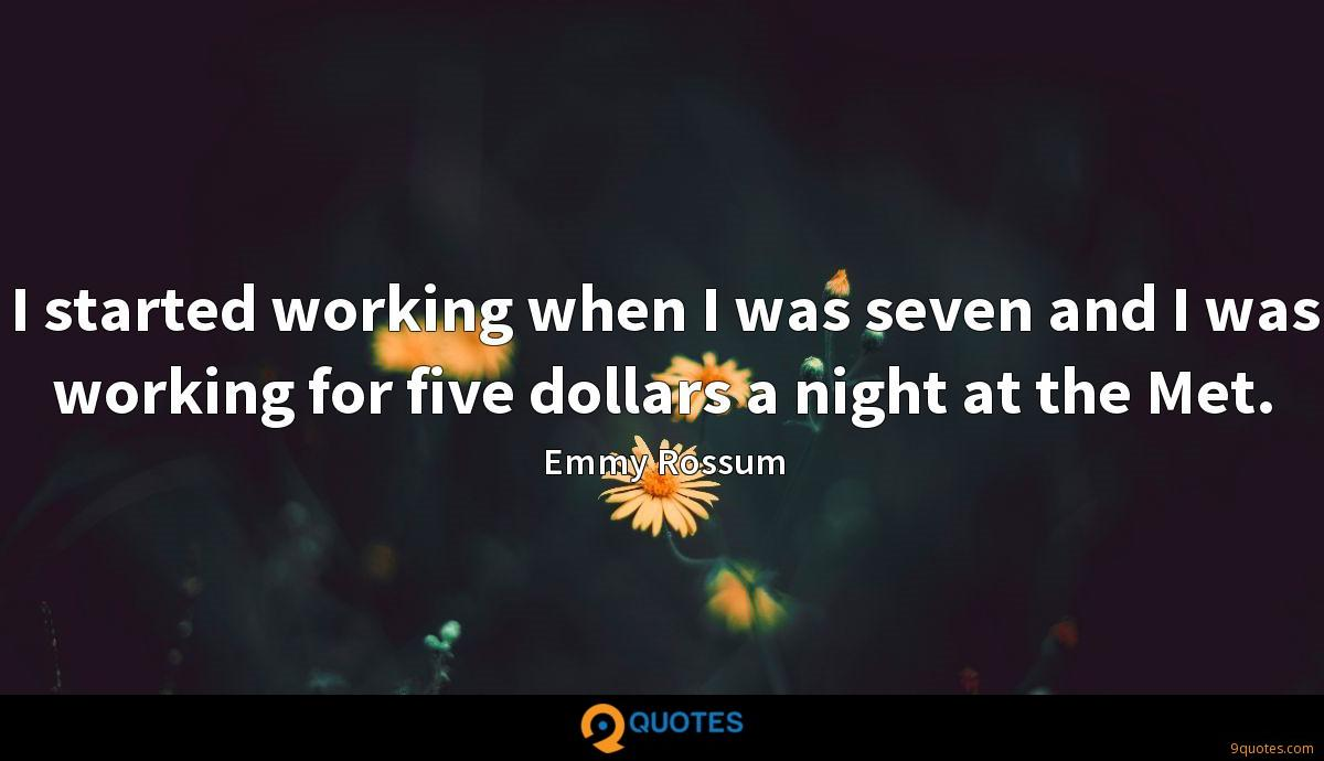 I started working when I was seven and I was working for five dollars a night at the Met.