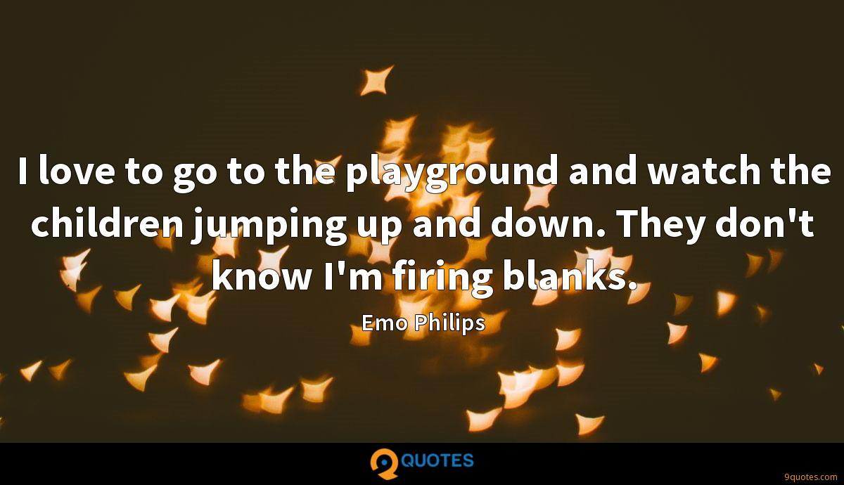 I love to go to the playground and watch the children jumping up and down. They don't know I'm firing blanks.
