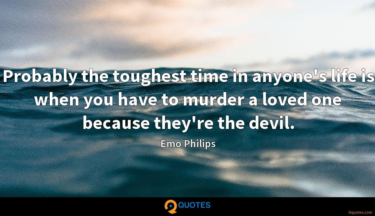 Probably the toughest time in anyone's life is when you have to murder a loved one because they're the devil.