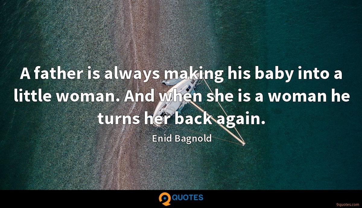 A father is always making his baby into a little woman. And when she is a woman he turns her back again.