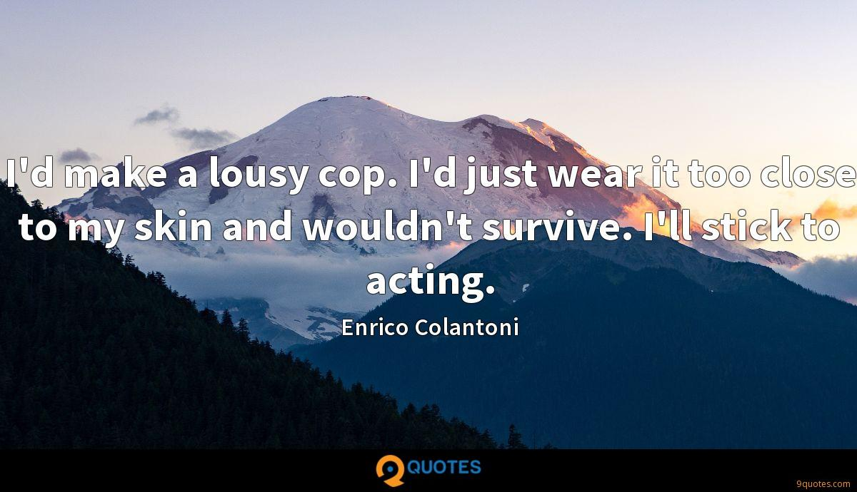 I'd make a lousy cop. I'd just wear it too close to my skin and wouldn't survive. I'll stick to acting.