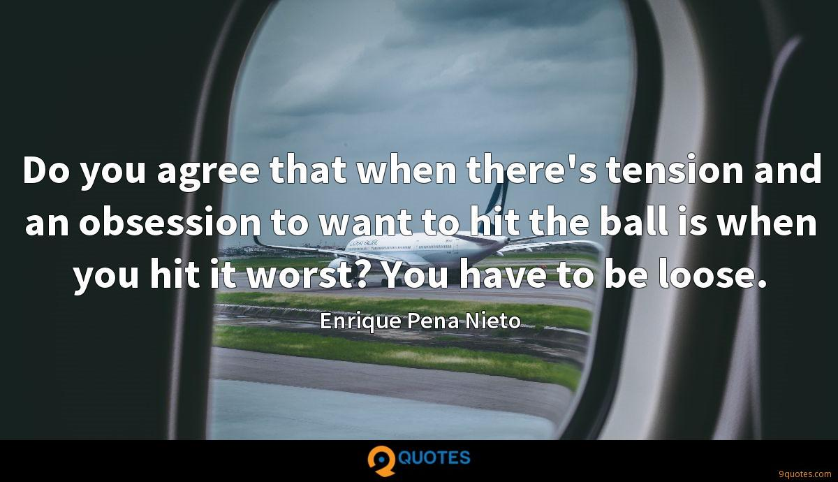 Do you agree that when there's tension and an obsession to want to hit the ball is when you hit it worst? You have to be loose.