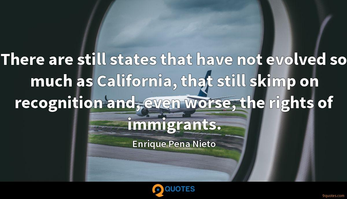 There are still states that have not evolved so much as California, that still skimp on recognition and, even worse, the rights of immigrants.