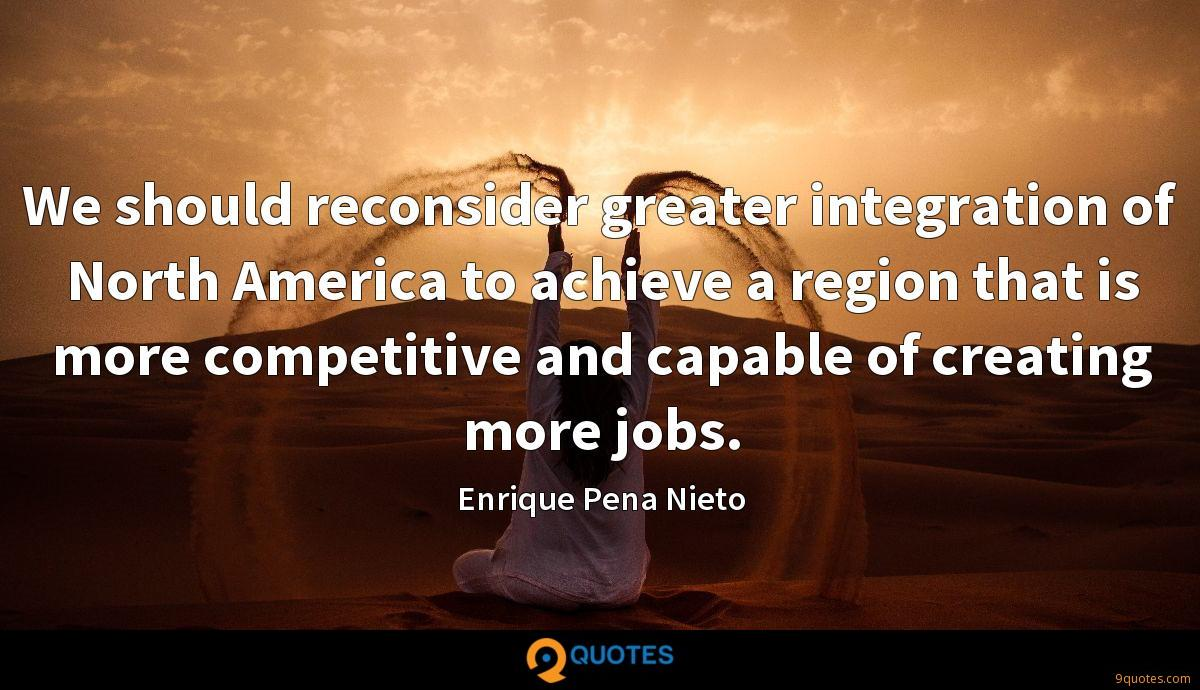 We should reconsider greater integration of North America to achieve a region that is more competitive and capable of creating more jobs.