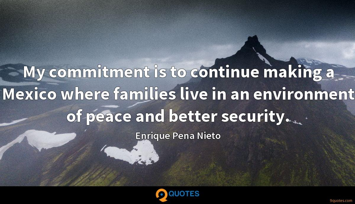 My commitment is to continue making a Mexico where families live in an environment of peace and better security.
