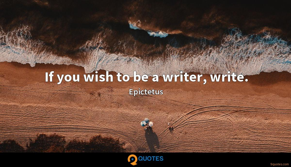 If you wish to be a writer, write.