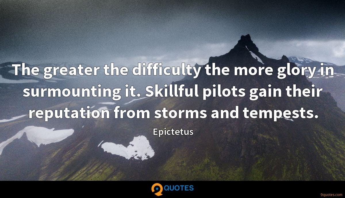 The greater the difficulty the more glory in surmounting it. Skillful pilots gain their reputation from storms and tempests.