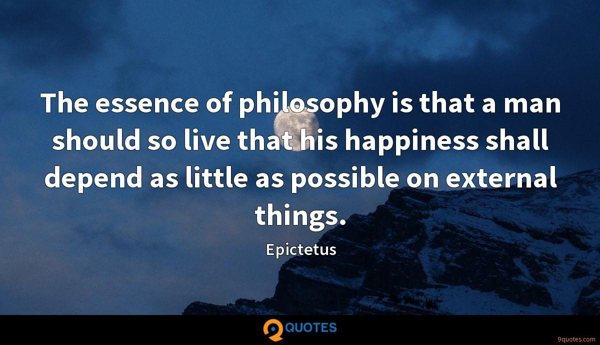 The essence of philosophy is that a man should so live that his happiness shall depend as little as possible on external things.