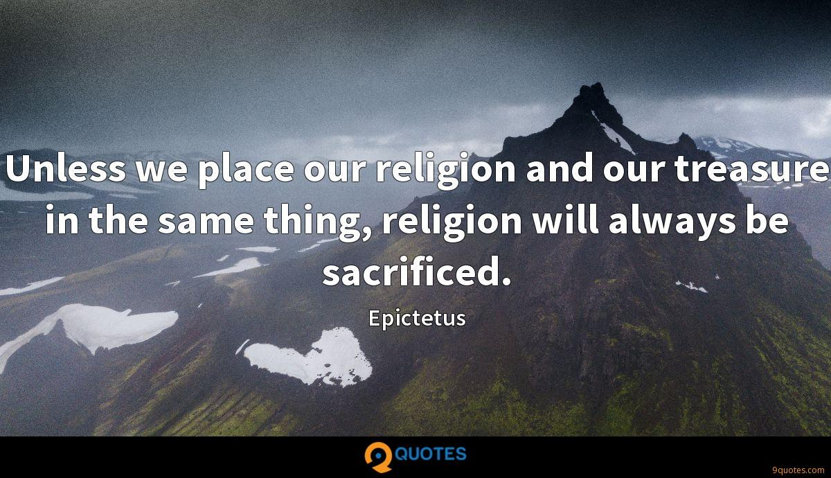 Unless we place our religion and our treasure in the same thing, religion will always be sacrificed.